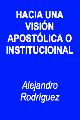 Alejandro Rodríguez-Hacia Una Visión Apostólica o Institucional-