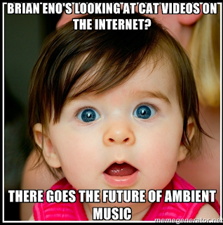 Brian Eno's looking at cat videos on the internet? There goes the future of ambient music.