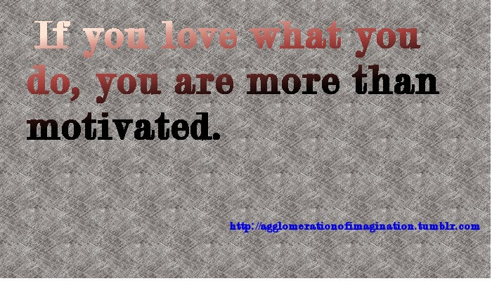 If you love what you do you are more than motivated