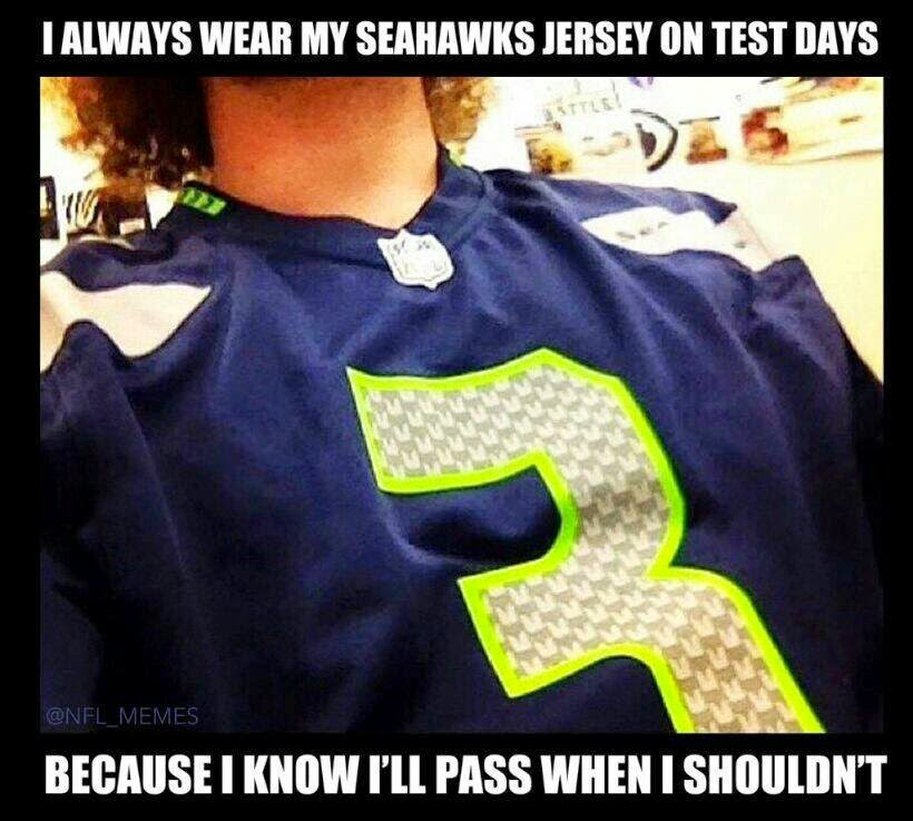 I always wear my seahawks Jersey on test Days. Because I know I'll Pass When I Shouldn't
