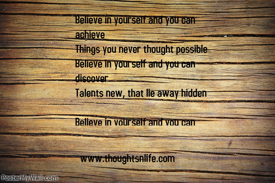 Thoughtsnlife.com :Believe in yourself and you can achieve Things you never thought possible Believe in yourself and you can discover Talents new, that lie away hidden  Believe in yourself and you can reach New heights that you thought unscalable Believe in yourself and you can solve Problems that defy any solution  Believe in yourself and you can conquer Any situation, however difficult Believe in yourself and you can make The most complicated things seem simple  Believe in yourself and you can learnThe skills of gaining knowledge from experience Believe in yourself and you can enjoy The beauty in nature's abundance  Believe in yourself and you can perceive New depths your senses can apprehend Believe in yourself and you can perform Way beyond your expectations  Believe in your goal and work towards it With determination and dedication Believe in yourself and output enhance By contributing to a given situation  Believe in yourself and you'll feel blessed As God's very own special creation  - Unknown -