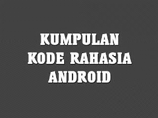 Kumpulan kode rahasia android paling lengkap