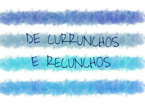 DE CURRUNCHOS E RECUNCHOS