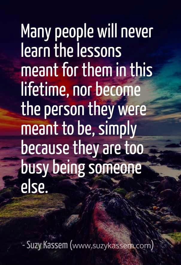 many people will never learn the lessons meant for them in this lifetime, nor become the person they were meant to be, simply because Suzy kassem