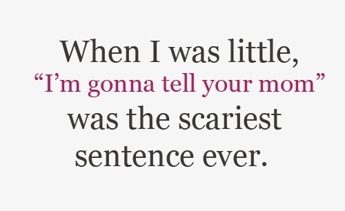 When I Was Little I'm Gonna Tell Your Mom Was The Scariest Sentence Ever
