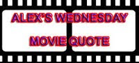 Alex&#39;s Wednesday Movie Quote