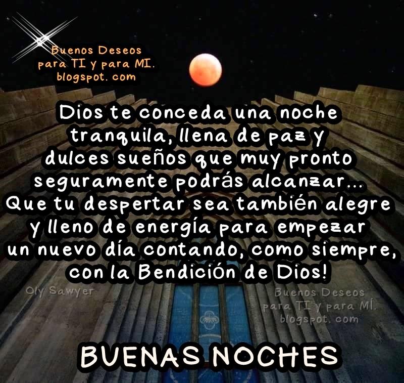 Dios te conceda una noche tranquila, llena de paz y dulces sueños que muy pronto seguramente podrás alcanzar... Que tu despertar sea también alegre  y lleno de energía para empezar un nuevo día  contando, como siempre, con la Bendición de Dios !  BUENAS NOCHES !