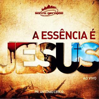 Pastor Antonio Cirilo – A Essência É Jesus Santa Geração ao Vivo