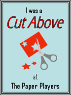 I was A Cut Above at the Paper Players on 9/22/12, 1/23/12, 1/1/12, 11/12/11, and 11/19/11!