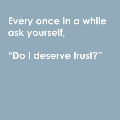 "every once in a while ask yourself, ""do I deserve trust?"""