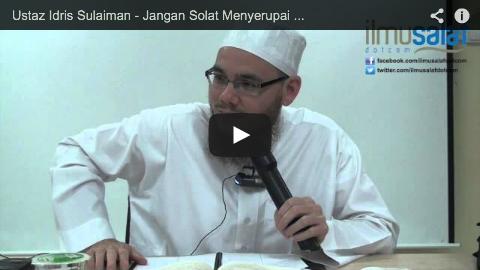 Ustaz Idris Sulaiman – Jangan Solat Menyerupai Haiwan atau Syaitan