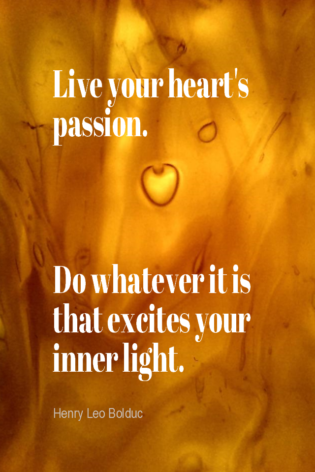 visual quote - image quotation for PURPOSE - Live your heart's passion. Do whatever it is that excites your inner light (and passion). - Henry Leo Bolduc