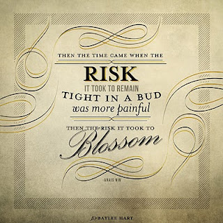 Then the time came when the risk it took to remain tight in a bud was more painful than the risk it took to blossom
