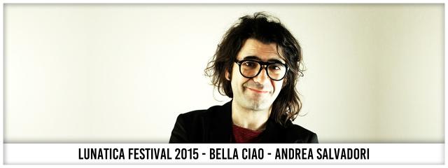 Lunatica Festival 2015 - Bella Ciao - Andrea Salvadori