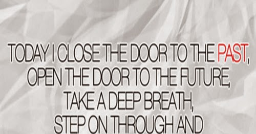 Today I close the door to the past, open the door to the ...