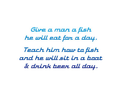 Give a man a fish he will eat for a day. Teach him how to fish and he will sit in a boat and drink beer all day.
