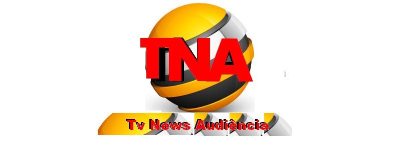 TNA - TV News Audiência | Audiência da TV | Ibope da TV, Real time , notícias