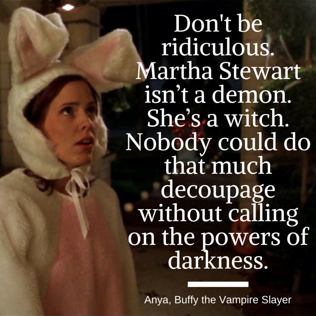 Don't be ridiculous. Martha Stewart isn't a demon. She's a witch. Nobody could do that much decoupage without calling on the powers of darkness.