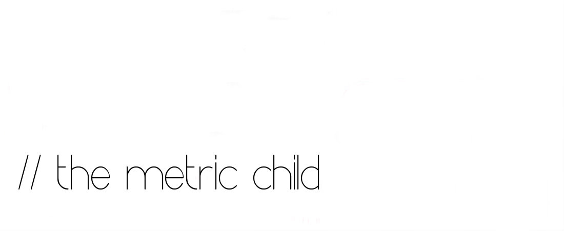 the Metric Child