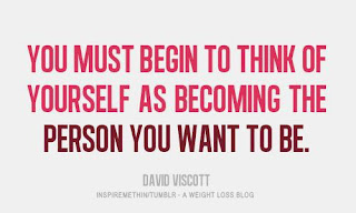 you must begin to think of yourself as becoming the person you want to be