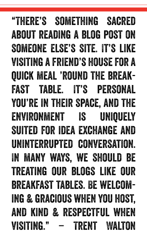 """""""There's something sacred about reading a blog post on someone else's site. It's like visiting a friend's house for a quick meal 'round the breakfast table. It's personal—you're in their space, and the environment is uniquely suited for idea exchange and uninterrupted conversation. In many ways, we should be treating our blogs like our breakfast tables. Be welcoming & gracious when you host, and kind & respectful when visiting."""" – Trent Walton"""