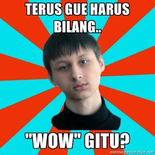 Terus Gue Harus Bilang WOW Gitu ?