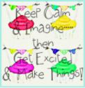 Keep Calm &amp; Imagine...then Get Excited &amp; Make Things