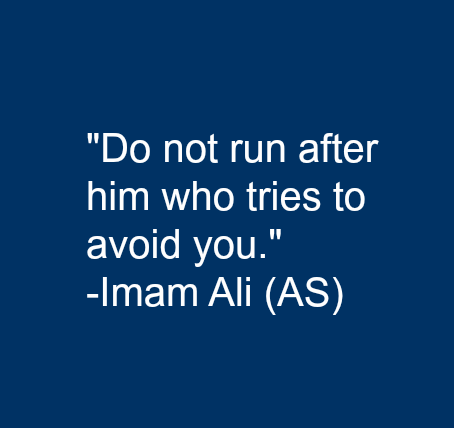 Do not  run after him who tries to avoid you.