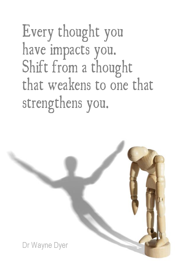 visual quote - image quotation for POSITIVE THINKING - Every thought that you have impacts you. Shift from a thought that weakens to one that strengthens you. - Dr Wayne Dyer