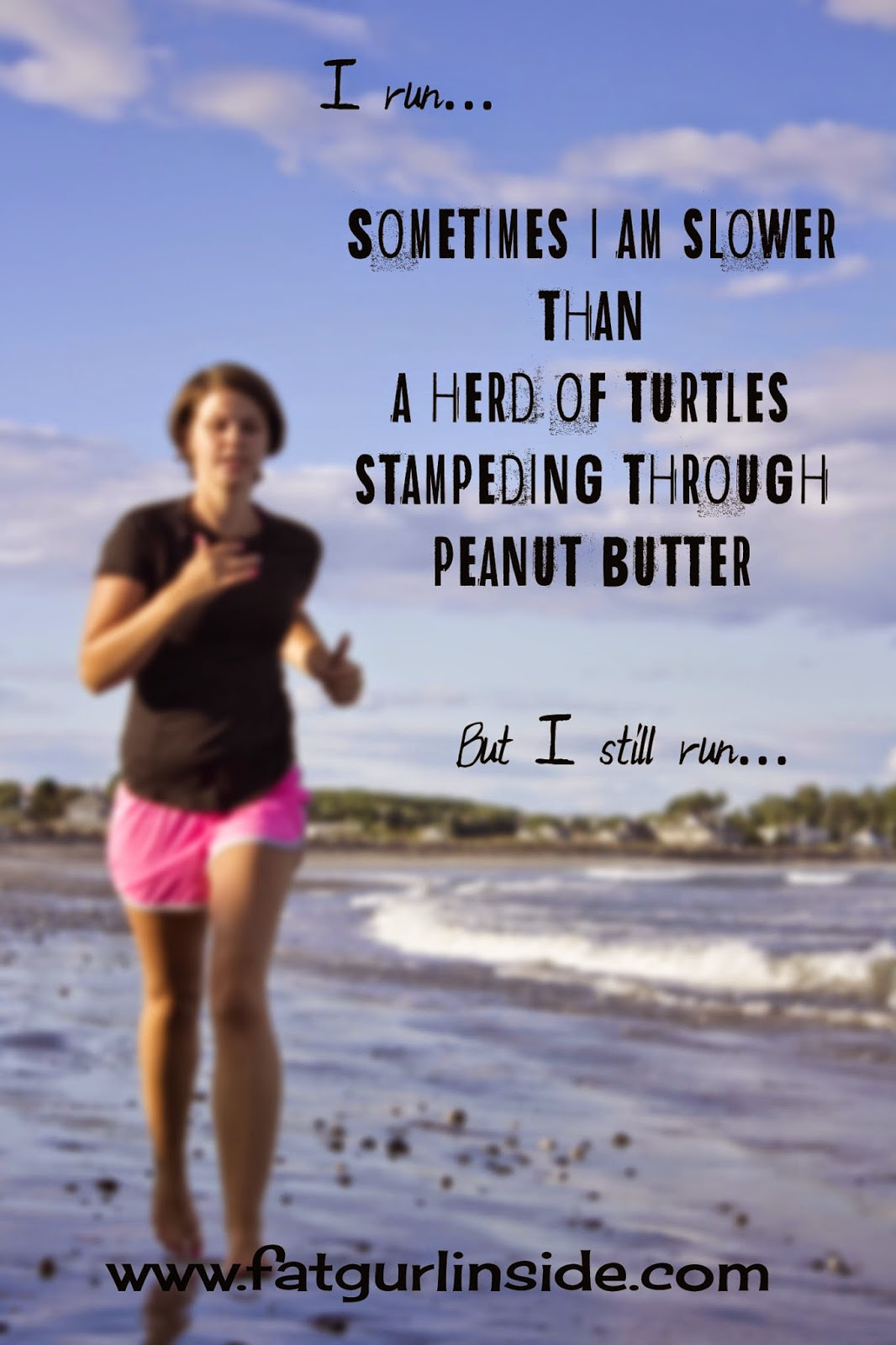 I run. I may be slower than a herd of turtles stampeding through peanut butter, but I run!