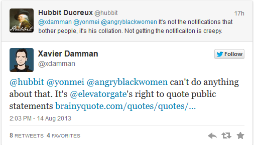 @hubbit: It's not the notifications that bother people, its his collation. Not getting the notification is creepy. @xdamman [replying to @hubbit]: can't do anything about that. It's @elevatorgate's right to quote public statements