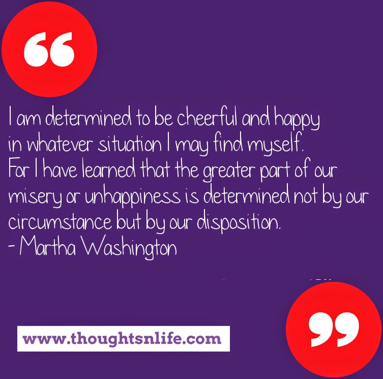 Thoughtsnlife.com : I am determined to be cheerful and happy in whatever situation I may find myself. For I have learned that the greater part of our misery or unhappiness is determined not by our circumstance but by our disposition. - Martha Washington