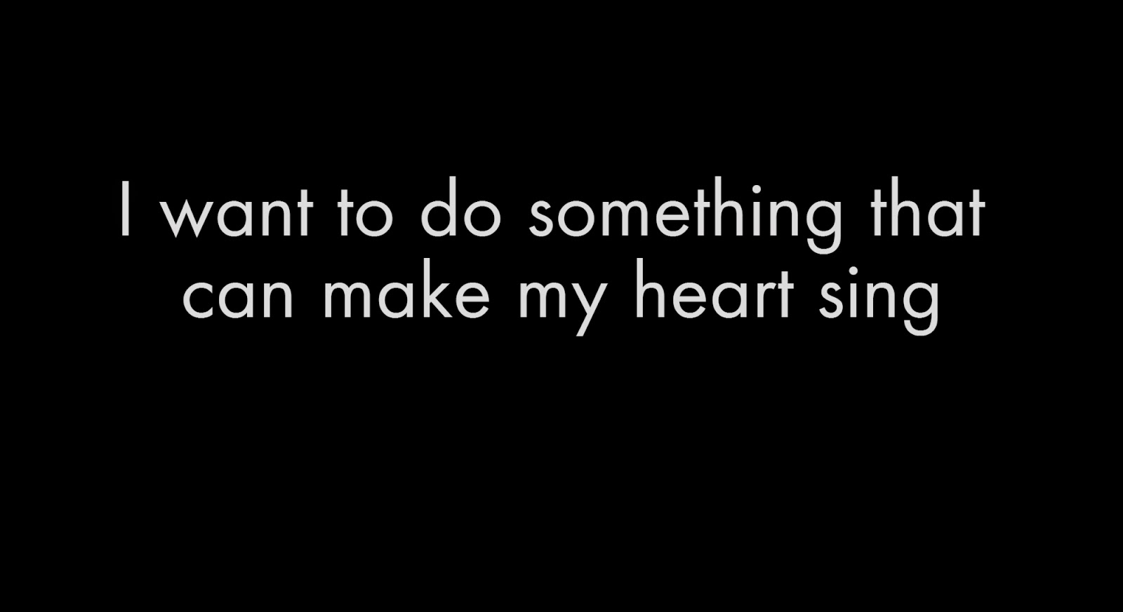 I want to do something that can make my heart sing