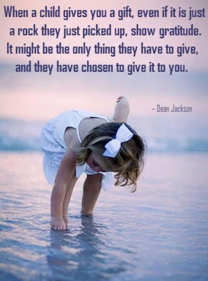 When a child gives you a gift, even if it is just a rock they just picked up, show gratitude. It might be the only thing they have to give, and they have chosen to give it to you.