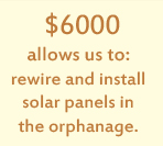 $6000 allows us to: rewire and install solar panels in the orphanage.