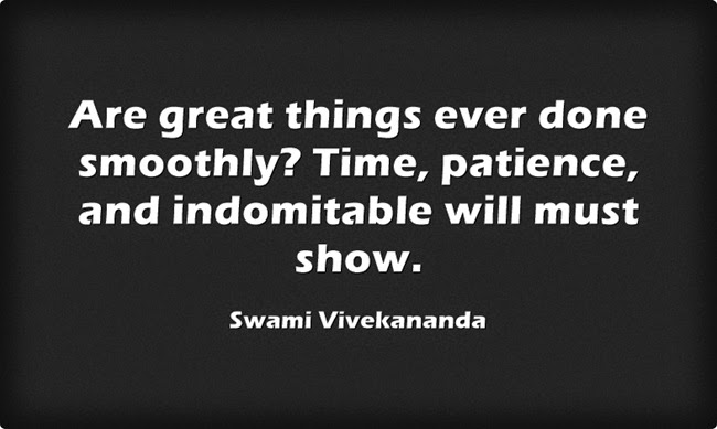 """Are great things ever done smoothly? Time, patience, and indomitable will must show."""