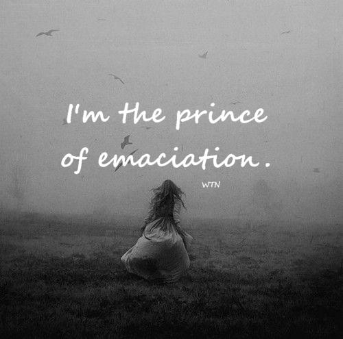 i am the prince of emaciation.