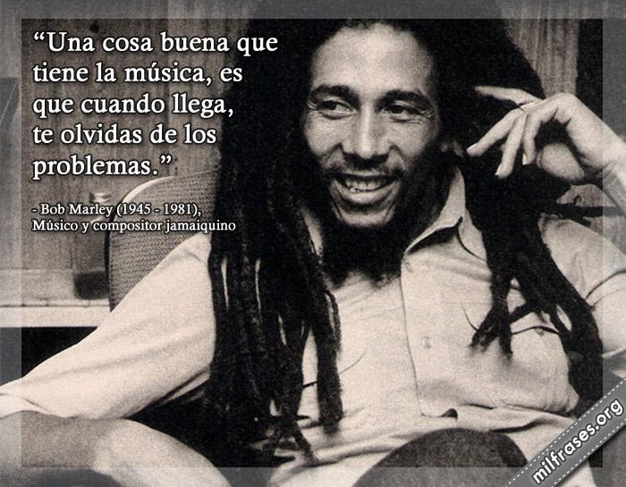 Una cosa buena que tiene la música, es que cuando llega, te olvidas de los problemas. frases de Bob Marley