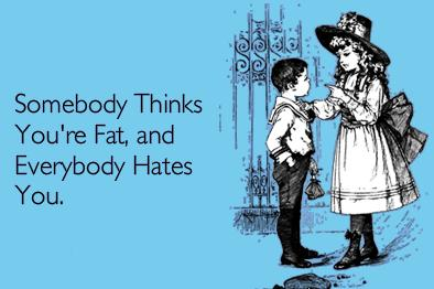 Somebody Thinks You're Fat, and Everybody Hates You