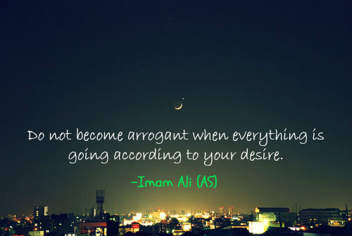 Do not become arrogant when everything is going according to your desire.