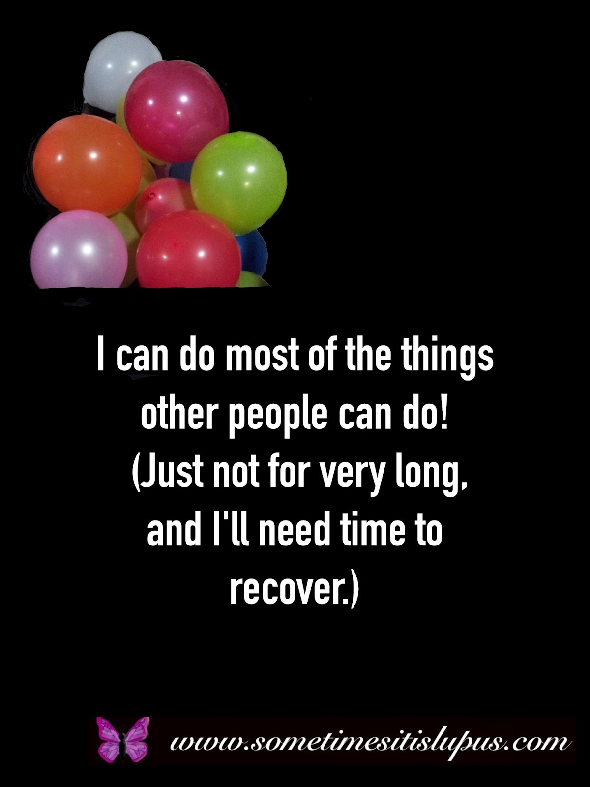 Image: Balloons. Text: I can do most of what other people can do. (Just not for long,and I need a long rest to recover.)