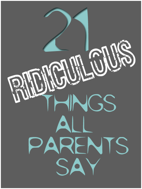 21 Ridiculous Things Parents Say