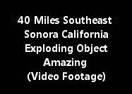 40 Miles Southeast Of Sonora California - Exploding Object Amazing (Video Footage)