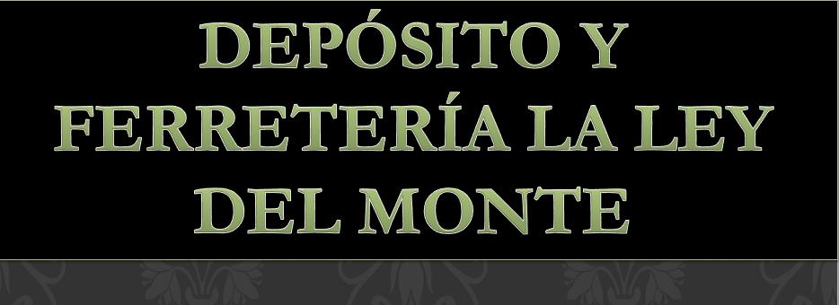 DEPOSITO Y FERRETERIA LA LEY DEL MONTE