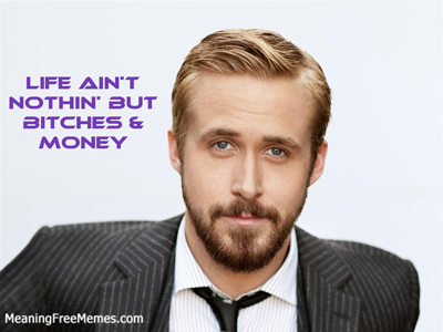 Ryan Gosling Life Ain't Nothin' But Bitches & Money
