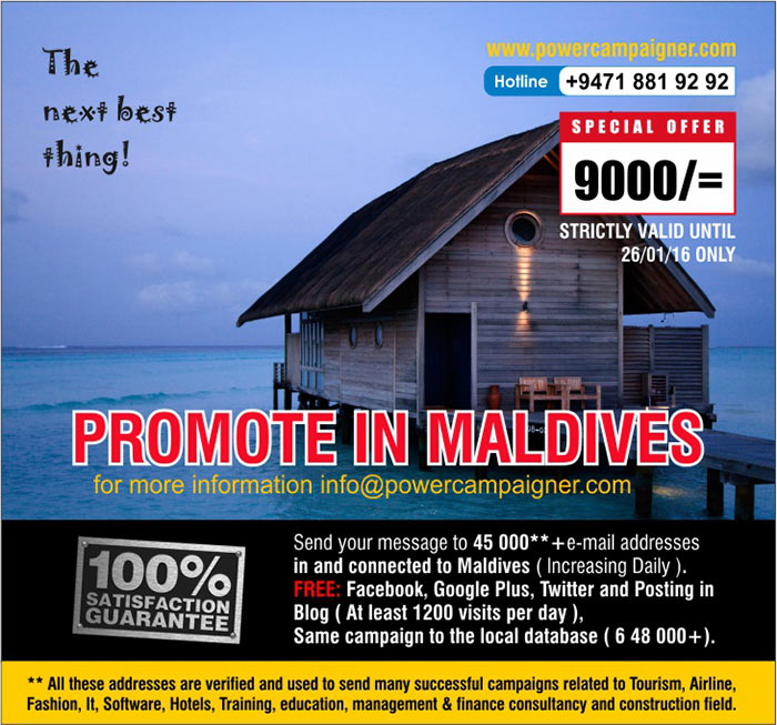 Send your message to 45 000**+e-mail addresses in and connected to Maldives ( Increasing Daily ). FREE: Facebook, Google Plus, Twitter and Posting in Blog ( At least 1200 visits per day ), Same campaign to the local database ( 6 48 000+).  ** All these addresses are verified and used to send many successful campaigns related to Tourism, Airline, Fashion, It, Software, Hotels, Training, education, management & finance consultancy and construction field.