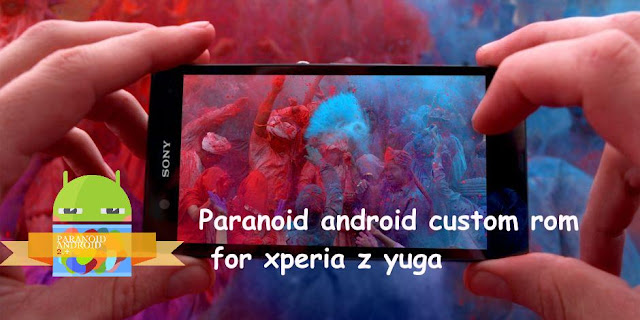 Paranoid android rom on sony xperia z yuga