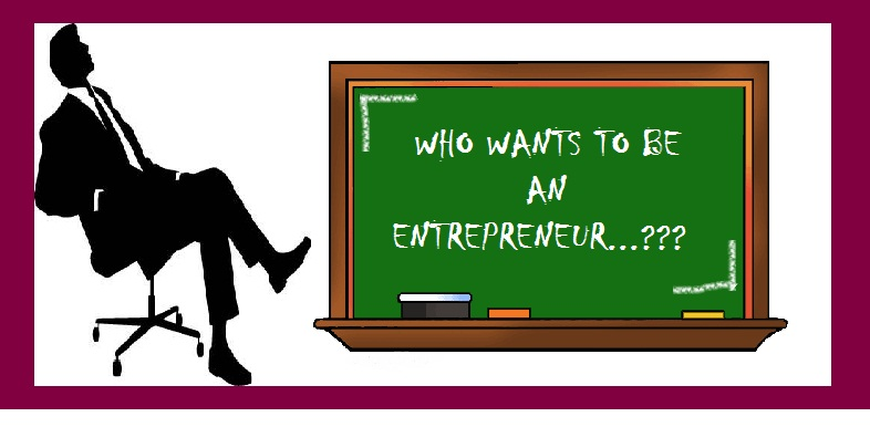 WHO WANTS TO BE AN ENTREPRENEUR...???