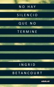 Ingrid Betancourt. No hay silencio que no termine. Aguilar, 2010