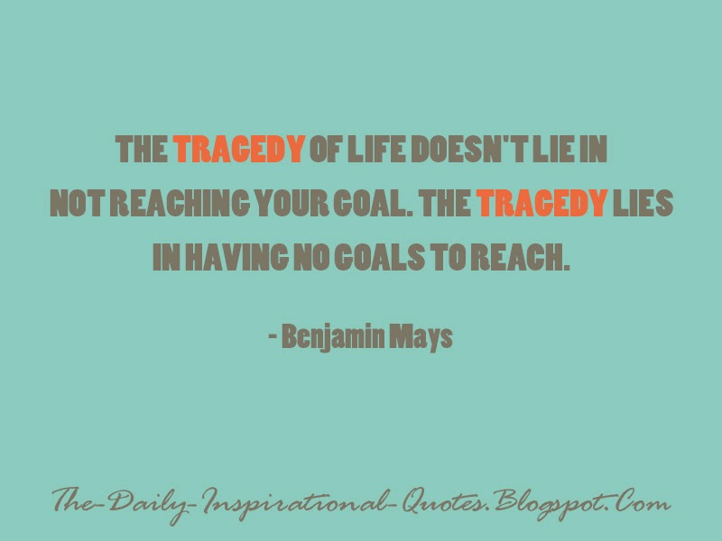 The tragedy of life doesn't lie in not reaching your goal. The tragedy lies in having no goals to reach. - Benjamin Mays